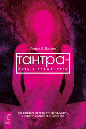 Аниша Диллон, Тантра – путь к блаженству. Как раскрыть природную сексуальность и обрести внутреннюю гармонию