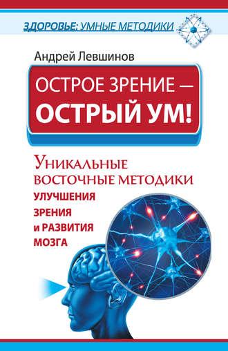 Андрей Левшинов, Острое зрение – острый ум! Уникальные восточные методики улучшения зрения и развития мозга